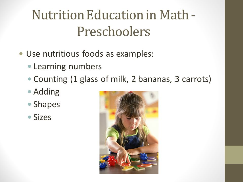 Nutrition Education in Math - Preschoolers Use nutritious foods as examples: Learning numbers Counting (1 glass of milk, 2 bananas, 3 carrots) Adding Shapes Sizes