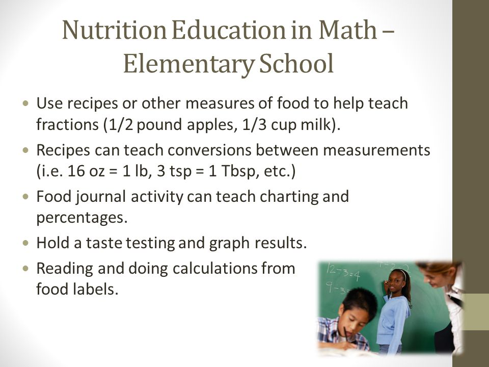 Nutrition Education in Math – Elementary School Use recipes or other measures of food to help teach fractions (1/2 pound apples, 1/3 cup milk).