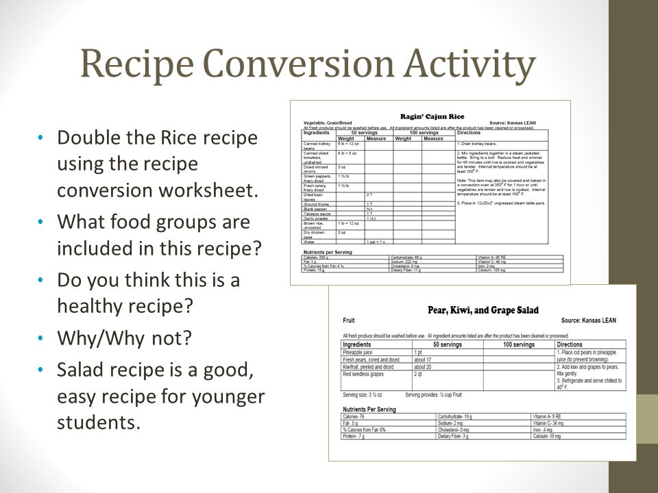 Recipe Conversion Activity Double the Rice recipe using the recipe conversion worksheet. What food groups are included in this recipe? Do you think th