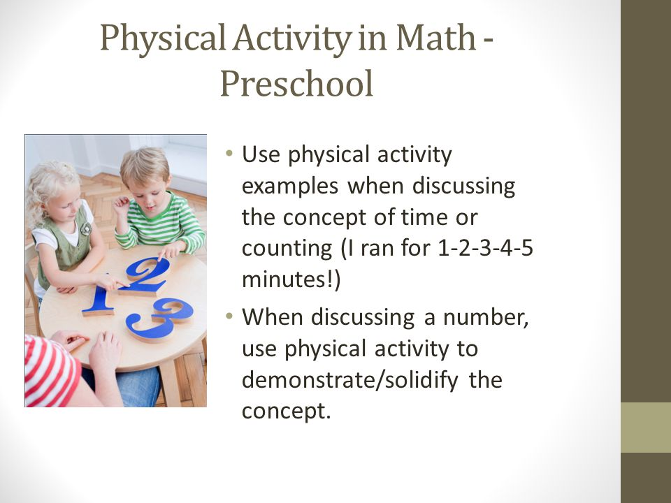 Physical Activity in Math - Preschool Use physical activity examples when discussing the concept of time or counting (I ran for 1-2-3-4-5 minutes!) When discussing a number, use physical activity to demonstrate/solidify the concept.