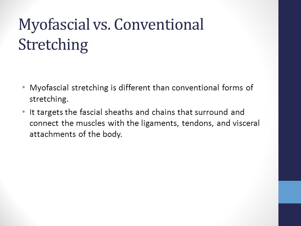 Myofascial vs. Conventional Stretching Myofascial stretching is different than conventional forms of stretching. It targets the fascial sheaths and ch