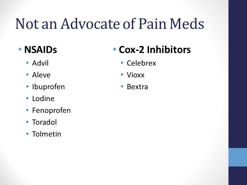 Not an Advocate of Pain Meds NSAIDs Advil Aleve Ibuprofen Lodine Fenoprofen Toradol Tolmetin Cox-2 Inhibitors Celebrex Vioxx Bextra