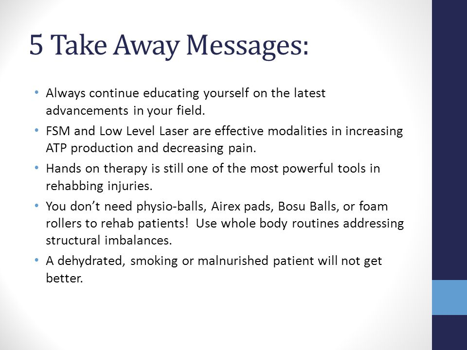 5 Take Away Messages: Always continue educating yourself on the latest advancements in your field. FSM and Low Level Laser are effective modalities in