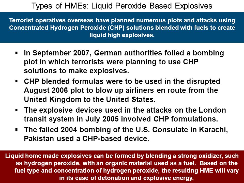 Types of HMEs: Liquid Peroxide Based Explosives Terrorist operatives overseas have planned numerous plots and attacks using Concentrated Hydrogen Pero