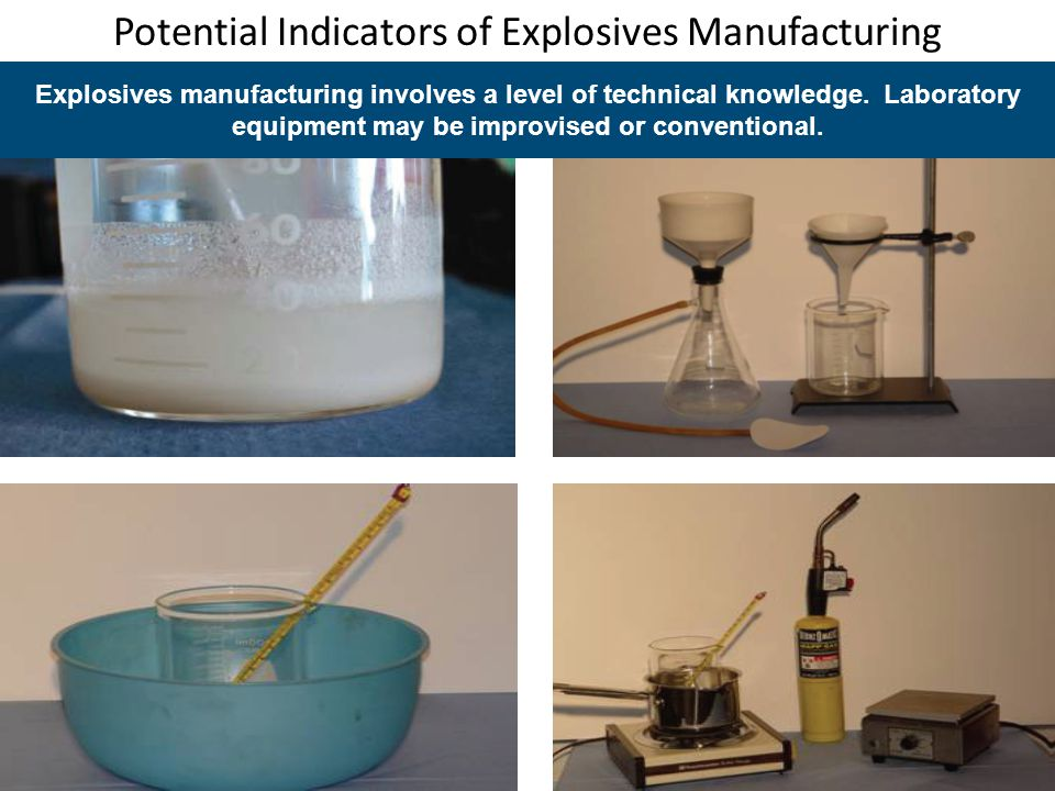 Potential Indicators of Explosives Manufacturing Explosives manufacturing involves a level of technical knowledge. Laboratory equipment may be improvi