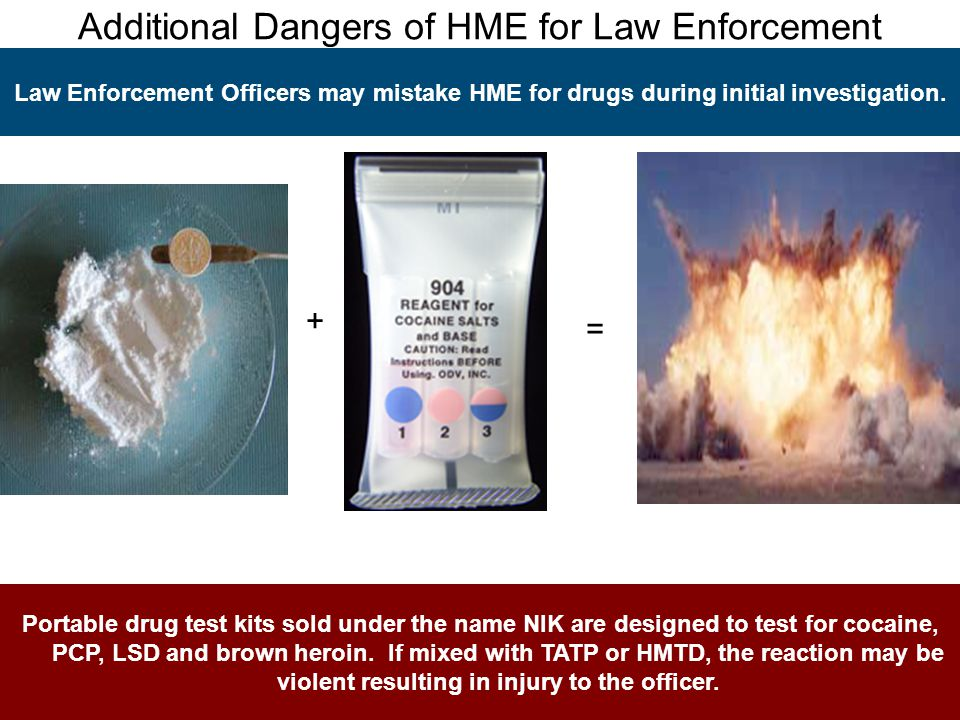 Additional Dangers of HME for Law Enforcement Law Enforcement Officers may mistake HME for drugs during initial investigation.