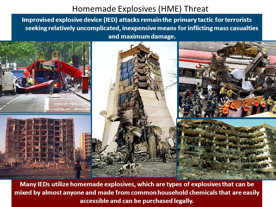Homemade Explosives (HME) Threat Improvised explosive device (IED) attacks remain the primary tactic for terrorists seeking relatively uncomplicated, inexpensive means for inflicting mass casualties and maximum damage.