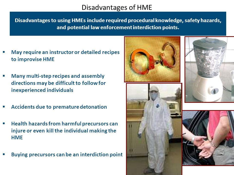 Disadvantages of HME Disadvantages to using HMEs include required procedural knowledge, safety hazards, and potential law enforcement interdiction poi