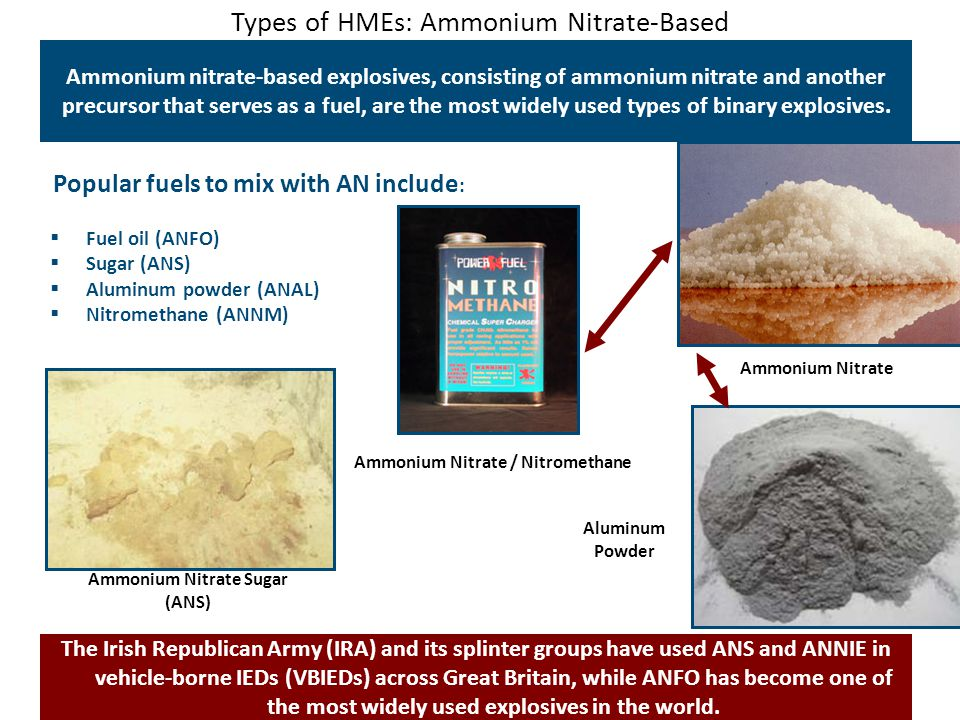 Types of HMEs: Ammonium Nitrate-Based Ammonium nitrate-based explosives, consisting of ammonium nitrate and another precursor that serves as a fuel, are the most widely used types of binary explosives.