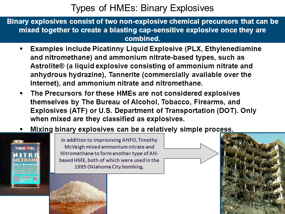 Types of HMEs: Binary Explosives Binary explosives consist of two non-explosive chemical precursors that can be mixed together to create a blasting cap-sensitive explosive once they are combined.