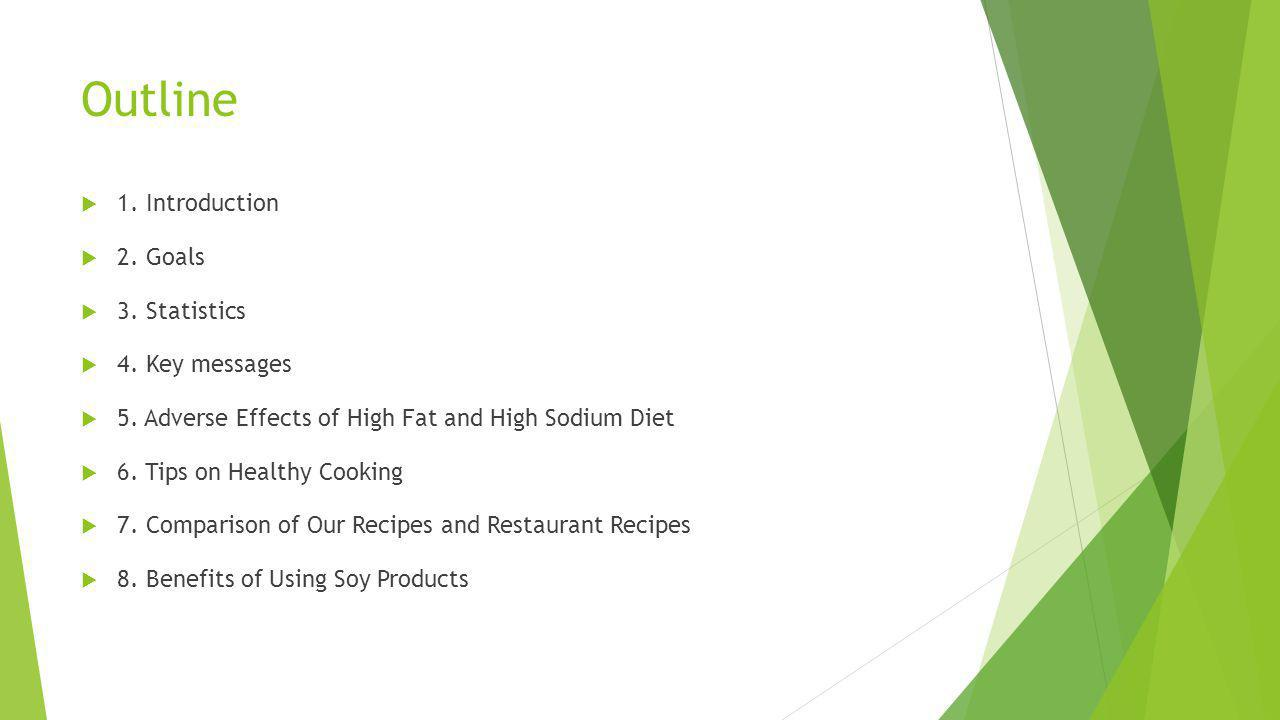 Outline 1. Introduction 2. Goals 3. Statistics 4. Key messages 5. Adverse Effects of High Fat and High Sodium Diet 6. Tips on Healthy Cooking 7. Compa
