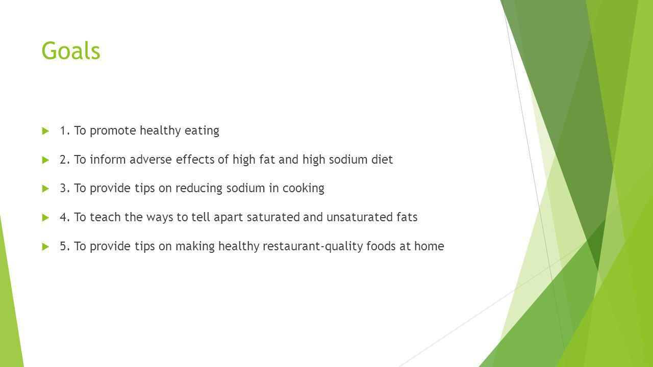 Goals 1. To promote healthy eating 2. To inform adverse effects of high fat and high sodium diet 3. To provide tips on reducing sodium in cooking 4. T