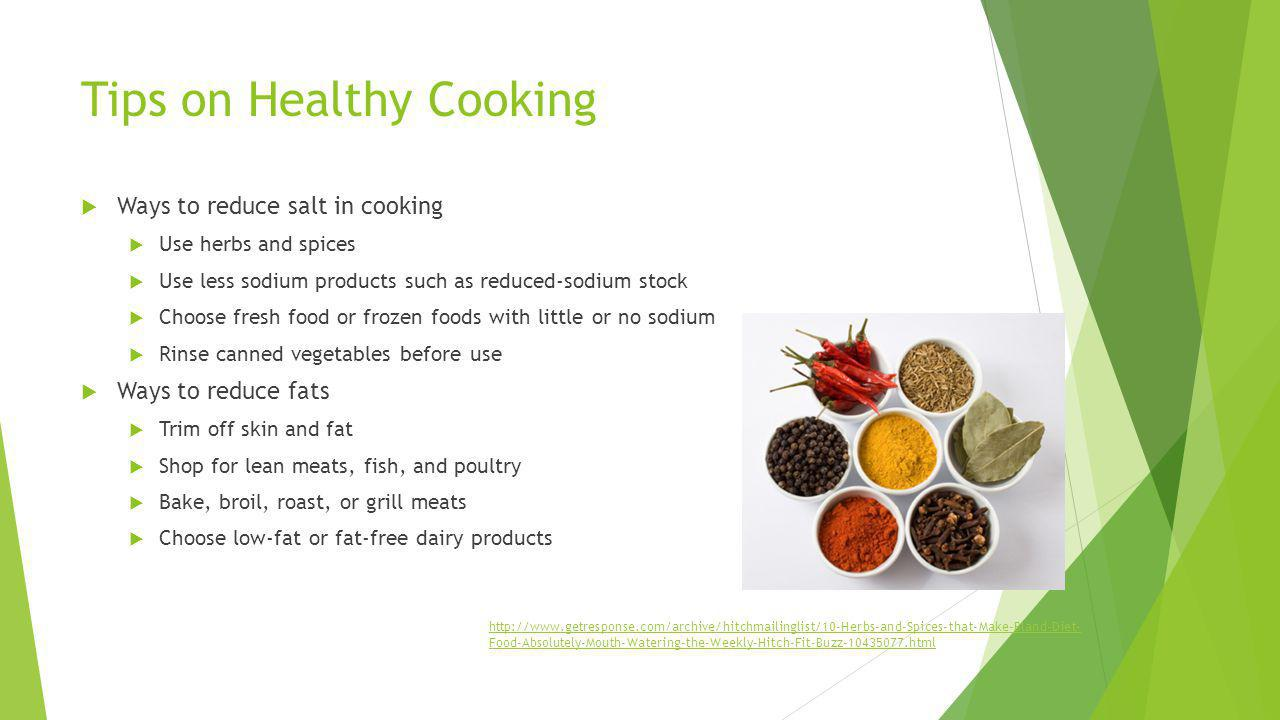 Tips on Healthy Cooking Ways to reduce salt in cooking Use herbs and spices Use less sodium products such as reduced-sodium stock Choose fresh food or
