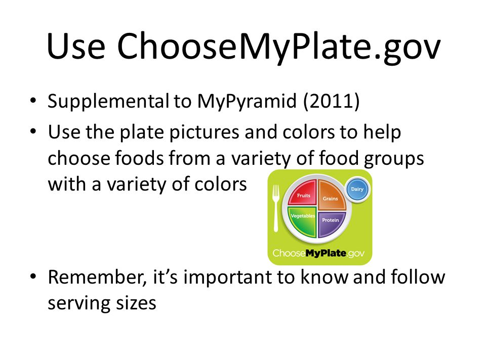 Supplemental to MyPyramid (2011) Use the plate pictures and colors to help choose foods from a variety of food groups with a variety of colors Remember, its important to know and follow serving sizes
