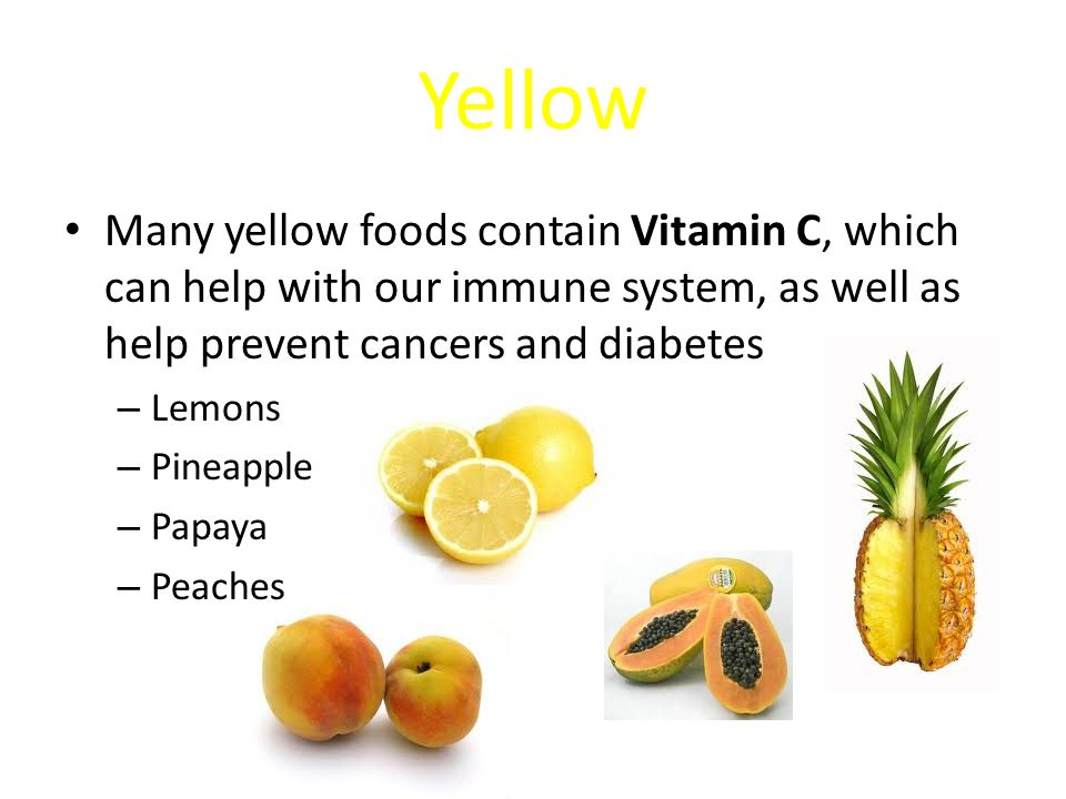 Yellow Many yellow foods contain Vitamin C, which can help with our immune system, as well as help prevent cancers and diabetes – Lemons – Pineapple – Papaya – Peaches