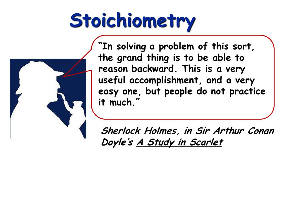 Stoichiometry Sherlock Holmes, in Sir Arthur Conan Doyles A Study in Scarlet In solving a problem of this sort, the grand thing is to be able to reaso
