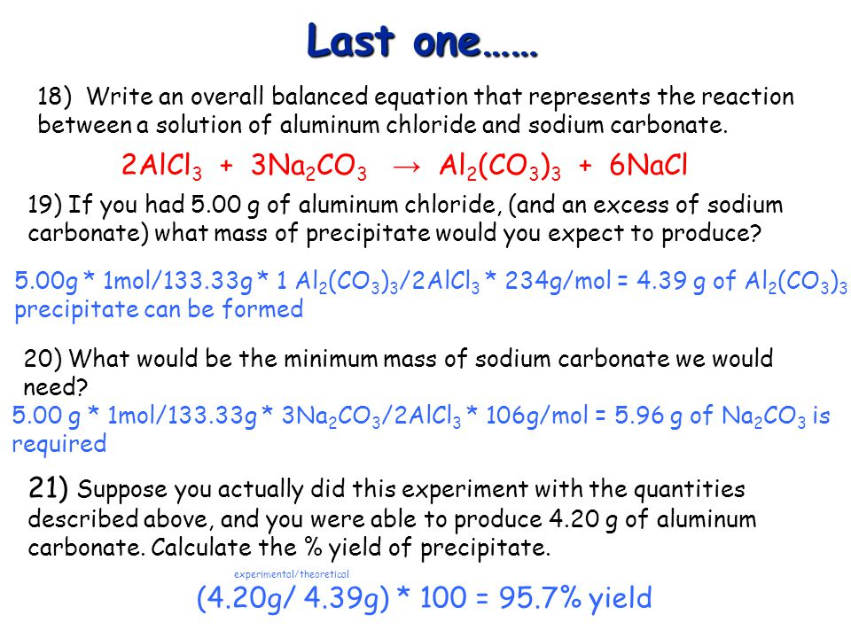 Last one…… 18) Write an overall balanced equation that represents the reaction between a solution of aluminum chloride and sodium carbonate. 5.00g * 1