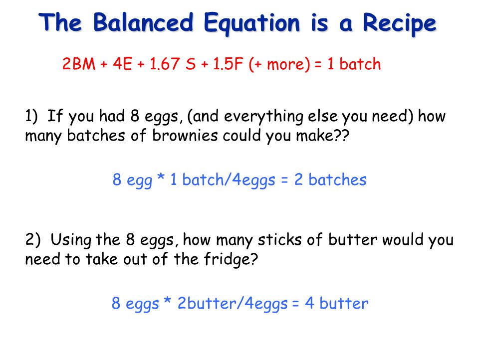 The Balanced Equation is a Recipe 3) If you had 4.5 cups of flour and wanted to make as many brownies as possible, how many eggs would you need to go with your 4.5 cups of flour.
