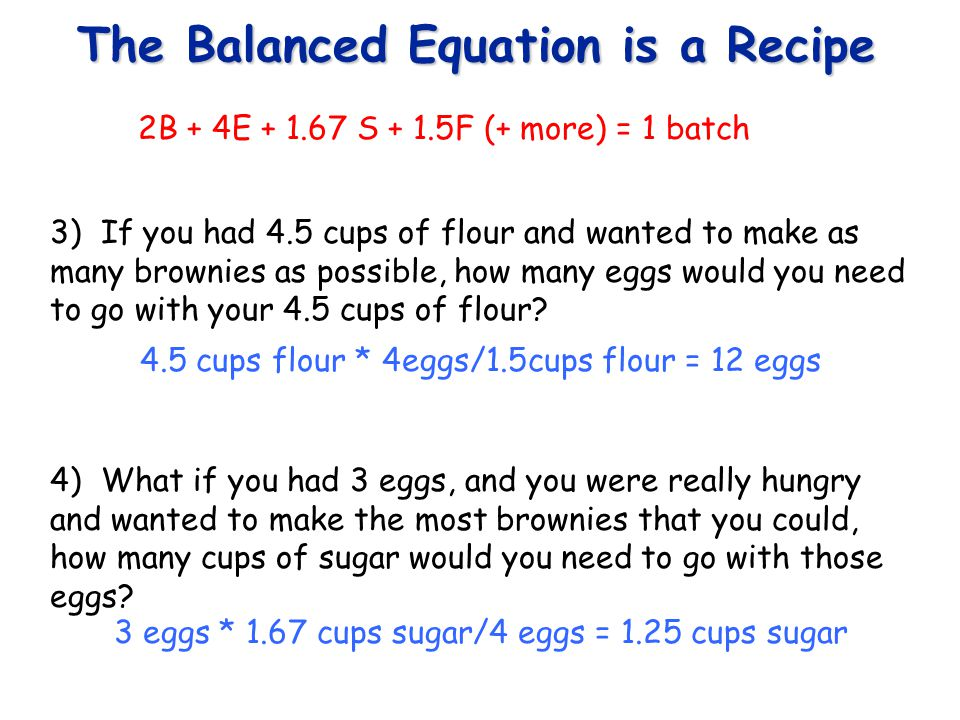 The Balanced Equation is a Recipe 5) What if you wanted to make 3 batches of brownies, how many cups of flour (and of course all the other necessary ingredients) would you need.