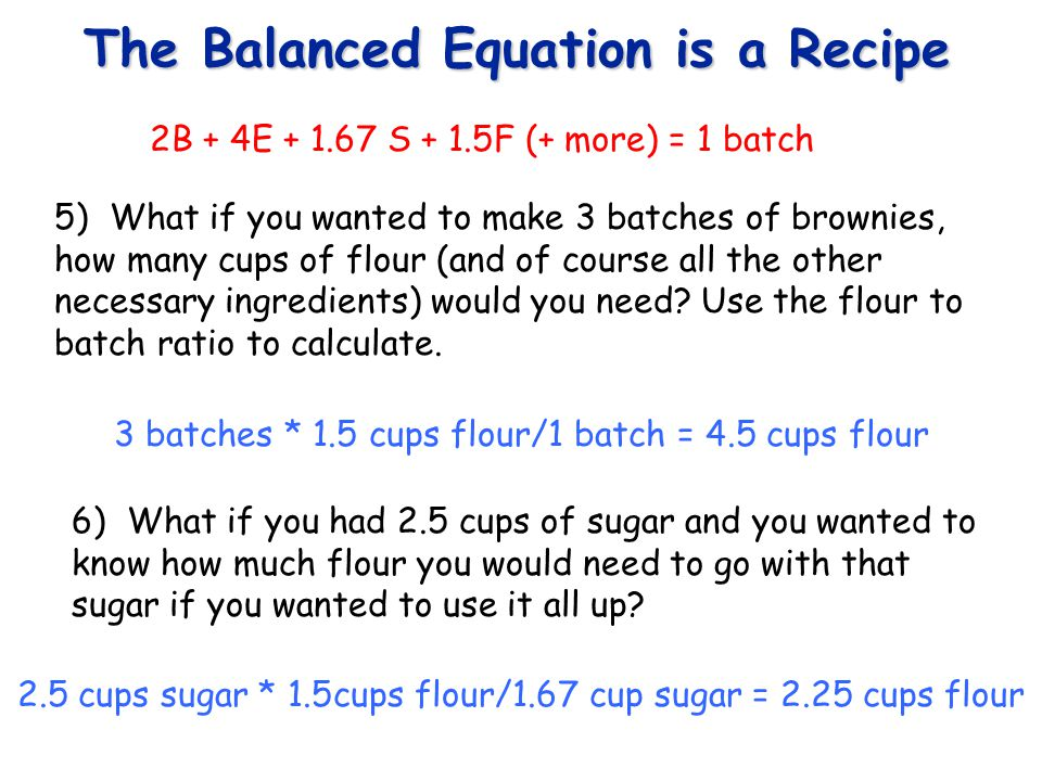 The Balanced Equation is a Recipe You see, deciding how much of each ingredient, how many pans you need (or batches you can make) is nothing more than manipulating the ratios or proportions that exist between the ingredients.