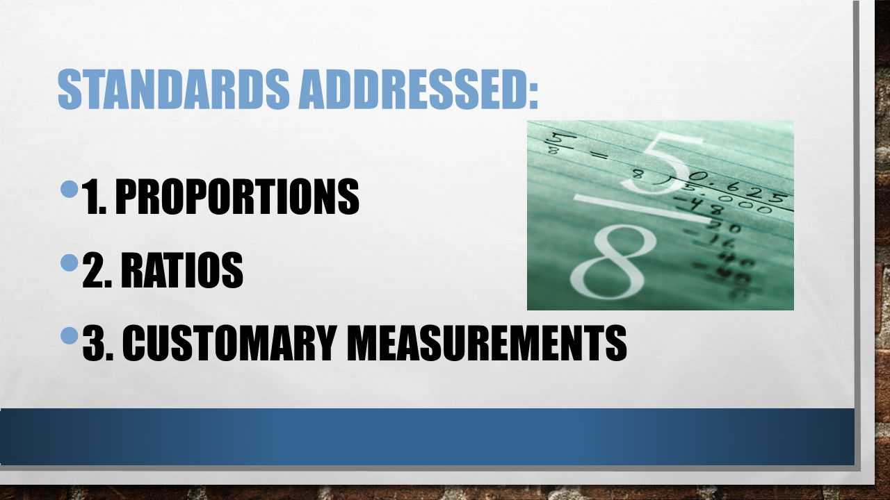 STANDARDS ADDRESSED: 1. PROPORTIONS 2. RATIOS 3. CUSTOMARY MEASUREMENTS