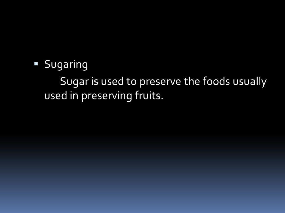 Sugaring Sugar is used to preserve the foods usually used in preserving fruits.