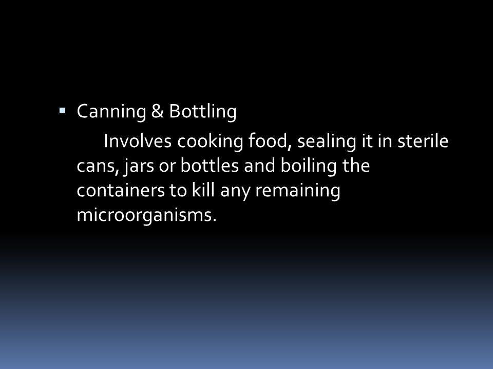 Canning & Bottling Involves cooking food, sealing it in sterile cans, jars or bottles and boiling the containers to kill any remaining microorganisms.