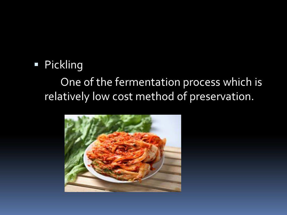 Pickling One of the fermentation process which is relatively low cost method of preservation.