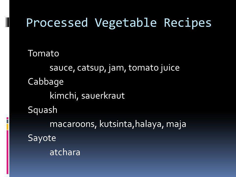 Processed Vegetable Recipes Tomato sauce, catsup, jam, tomato juice Cabbage kimchi, sauerkraut Squash macaroons, kutsinta,halaya, maja Sayote atchara