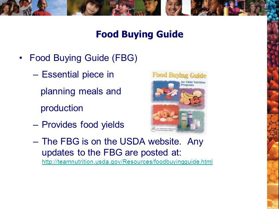 Food Buying Guide Food Buying Guide (FBG) –Essential piece in planning meals and production –Provides food yields –The FBG is on the USDA website. Any