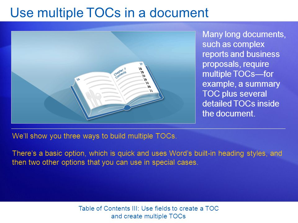 Table of Contents III: Use fields to create a TOC and create multiple TOCs Use multiple TOCs in a document Many long documents, such as complex reports and business proposals, require multiple TOCsfor example, a summary TOC plus several detailed TOCs inside the document.
