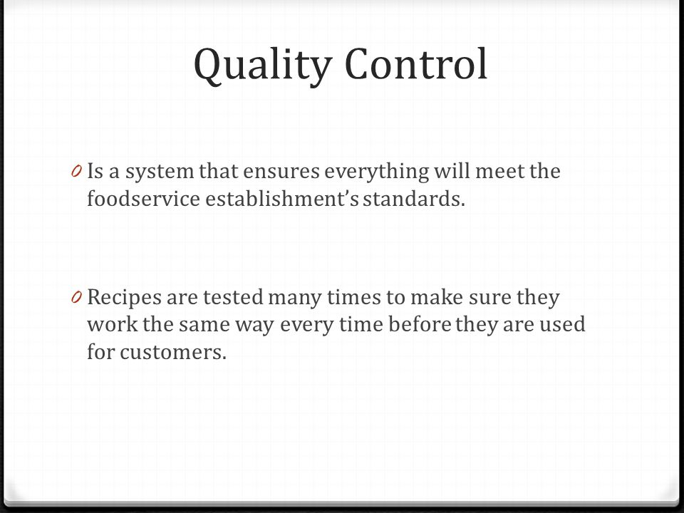 Quality Control 0 Is a system that ensures everything will meet the foodservice establishments standards. 0 Recipes are tested many times to make sure