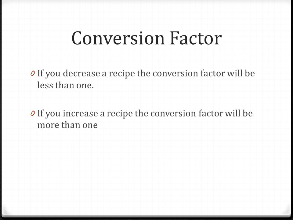 Conversion Factor 0 If you decrease a recipe the conversion factor will be less than one. 0 If you increase a recipe the conversion factor will be mor