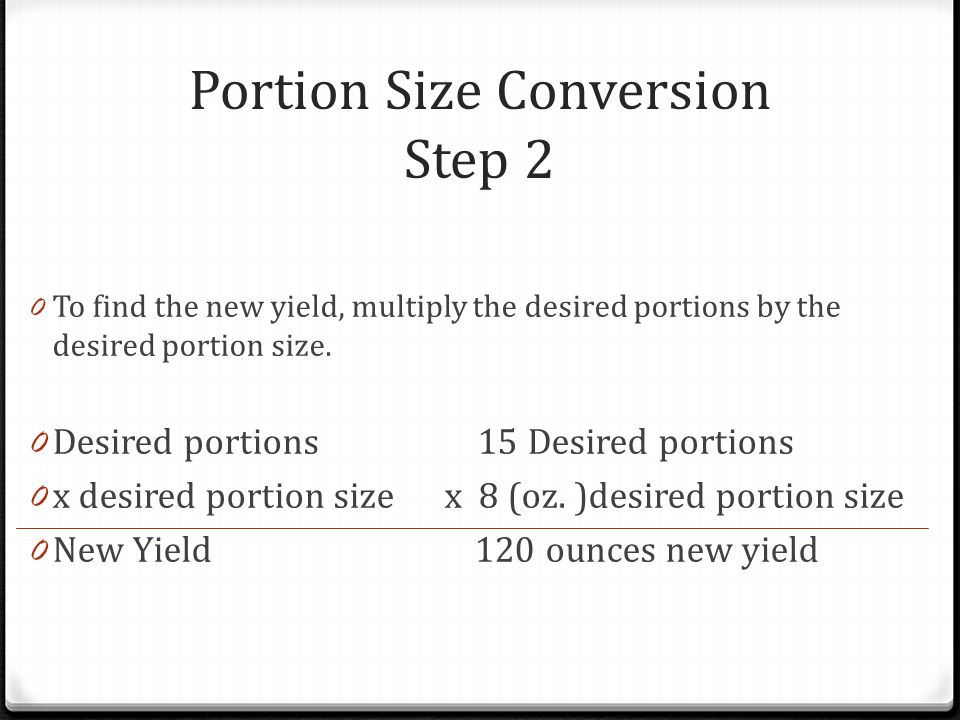 Portion Size Conversion Step 2 0 To find the new yield, multiply the desired portions by the desired portion size. 0 Desired portions 15 Desired porti