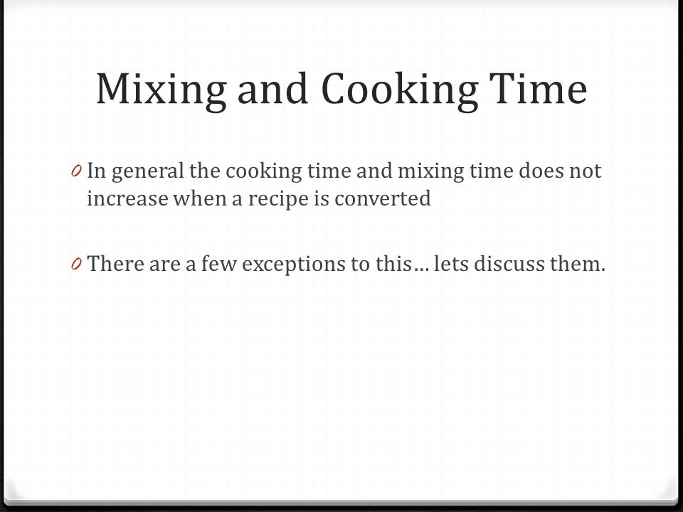 Mixing and Cooking Time 0 In general the cooking time and mixing time does not increase when a recipe is converted 0 There are a few exceptions to thi