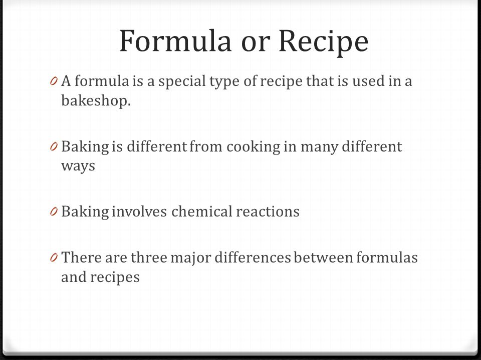 Formula or Recipe 0 A formula is a special type of recipe that is used in a bakeshop. 0 Baking is different from cooking in many different ways 0 Baki