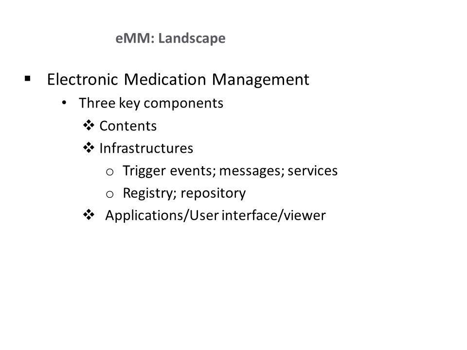 Electronic Medication Management Three key components Contents Infrastructures o Trigger events; messages; services o Registry; repository Applications/User interface/viewer eMM: Landscape