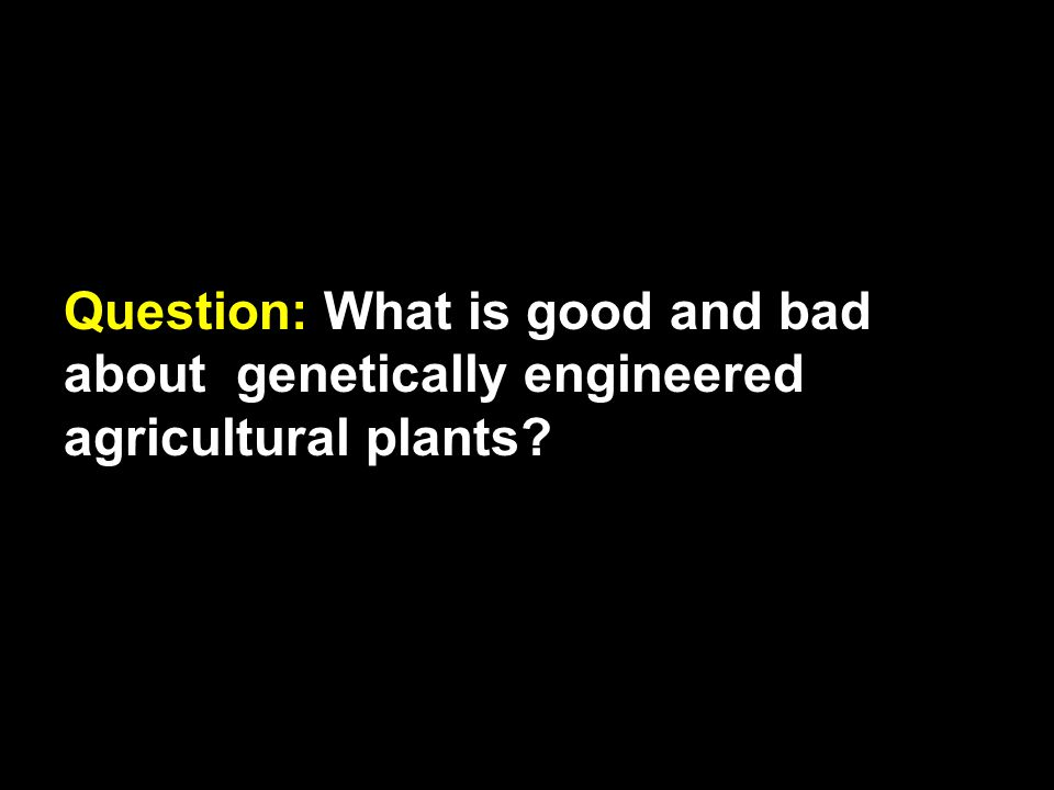 Question: What is good and bad about genetically engineered agricultural plants?