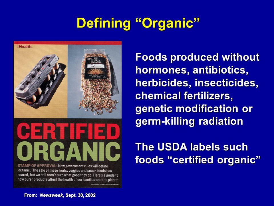 Defining Organic Foods produced without hormones, antibiotics, herbicides, insecticides, chemical fertilizers, genetic modification or germ-killing ra