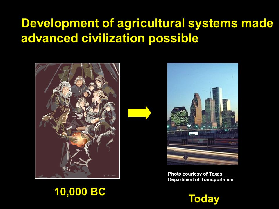 Development of agricultural systems made advanced civilization possible 10,000 BC Photo courtesy of Texas Department of Transportation Today