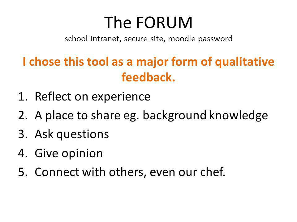 The FORUM school intranet, secure site, moodle password I chose this tool as a major form of qualitative feedback. 1.Reflect on experience 2.A place t