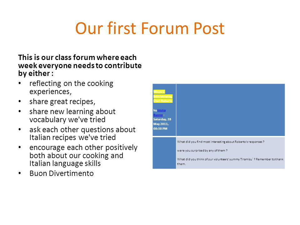Our first Forum Post This is our class forum where each week everyone needs to contribute by either : reflecting on the cooking experiences, share great recipes, share new learning about vocabulary we ve tried ask each other questions about Italian recipes we ve tried encourage each other positively both about our cooking and Italian language skills Buon Divertimento Week 6 Interviewing Chef Roberto by Imma Buono - Saturday, 28 May 2011, 08:38 PMImma Buono What did you find most interesting about Roberto s responses .