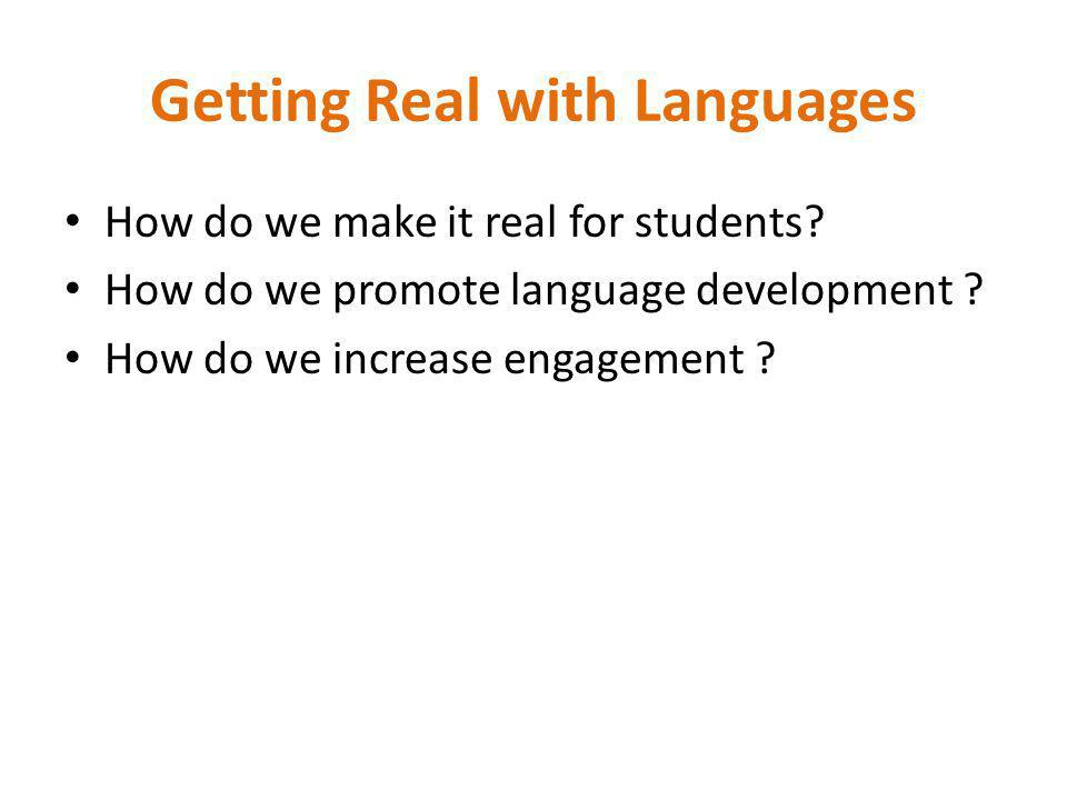 Getting Real with Languages How do we make it real for students? How do we promote language development ? How do we increase engagement ?