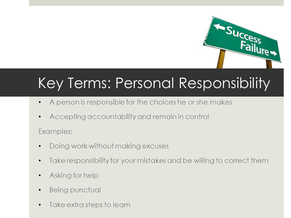 Key Terms: Personal Responsibility A person is responsible for the choices he or she makes Accepting accountability and remain in control Examples: Do