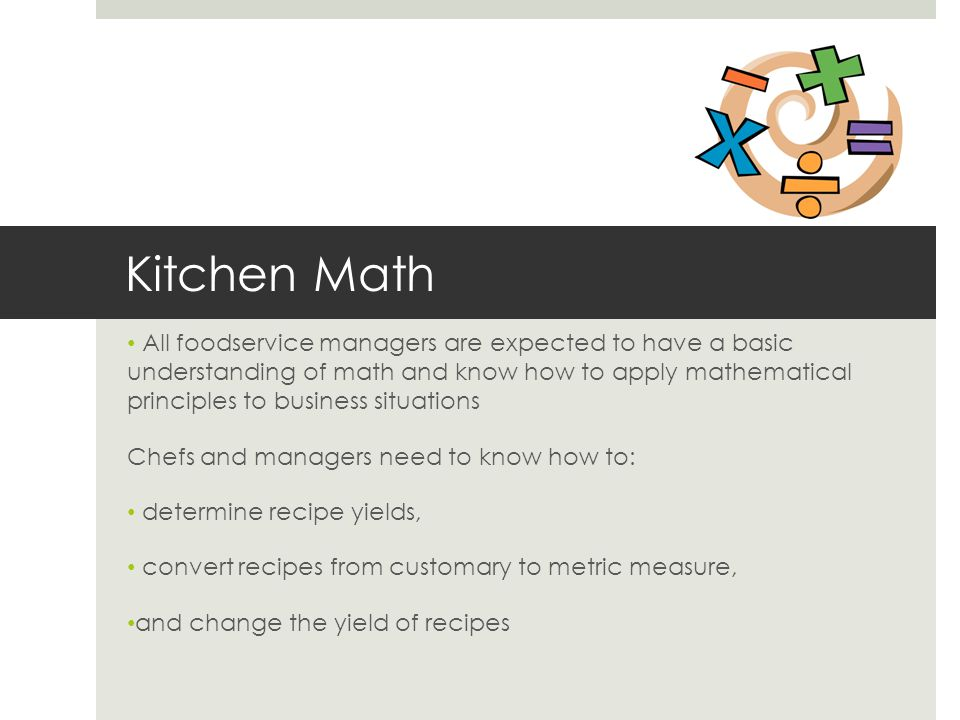 Kitchen Math All foodservice managers are expected to have a basic understanding of math and know how to apply mathematical principles to business sit