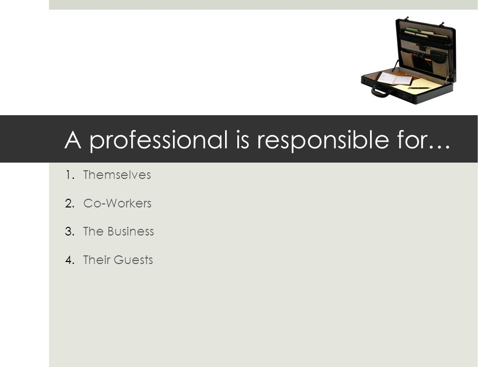 A professional is responsible for… 1.Themselves 2.Co-Workers 3.The Business 4.Their Guests
