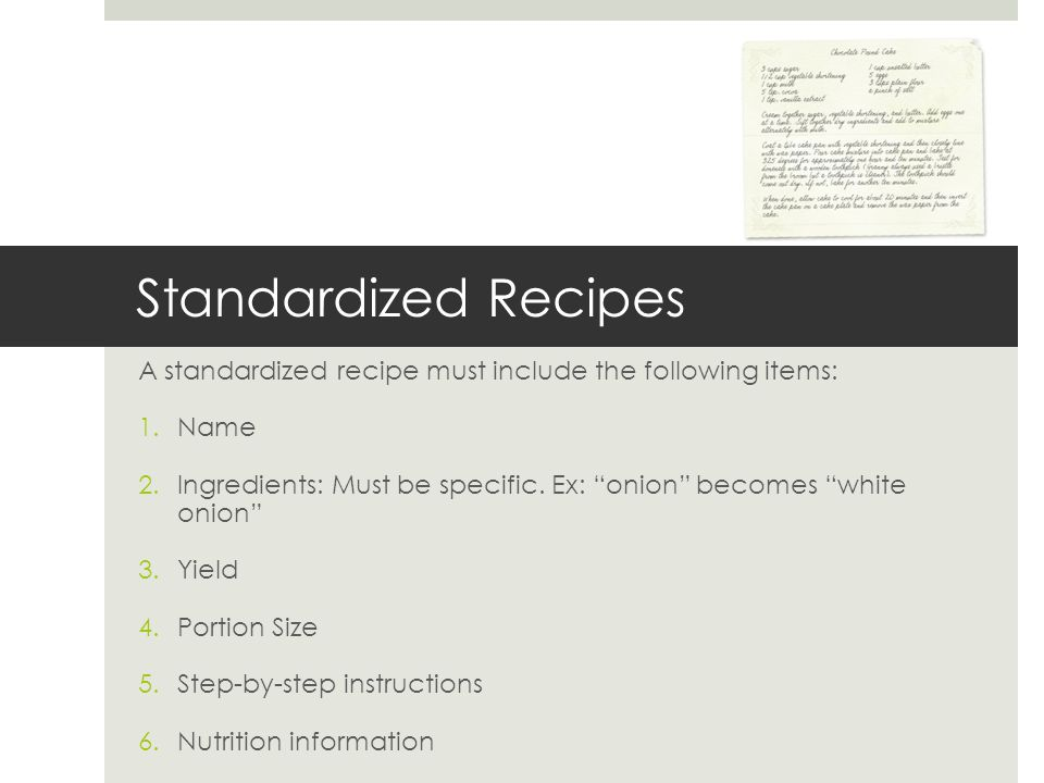 Standardized Recipes A standardized recipe must include the following items: 1.Name 2.Ingredients: Must be specific. Ex: onion becomes white onion 3.Y