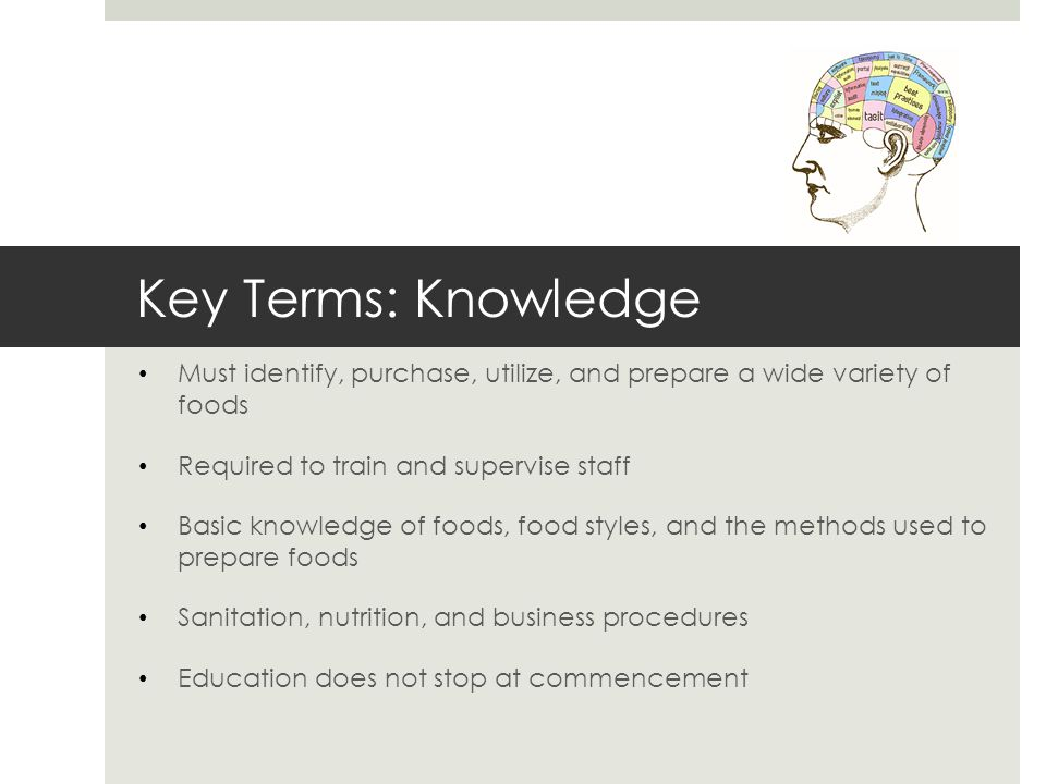 Key Terms: Knowledge Must identify, purchase, utilize, and prepare a wide variety of foods Required to train and supervise staff Basic knowledge of fo