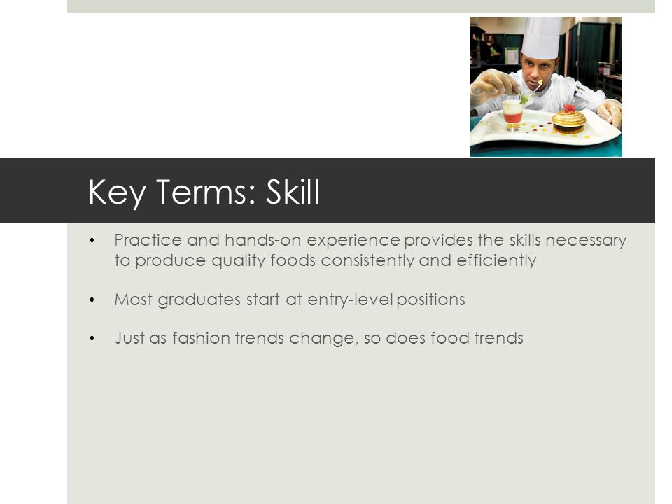 Key Terms: Skill Practice and hands-on experience provides the skills necessary to produce quality foods consistently and efficiently Most graduates s