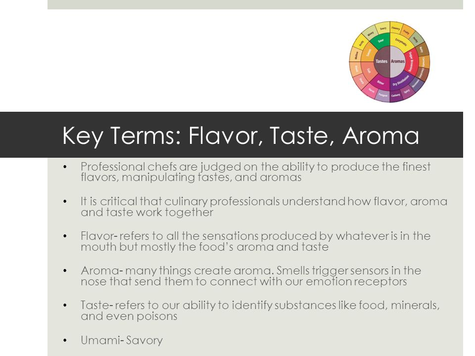 Key Terms: Flavor, Taste, Aroma Professional chefs are judged on the ability to produce the finest flavors, manipulating tastes, and aromas It is crit